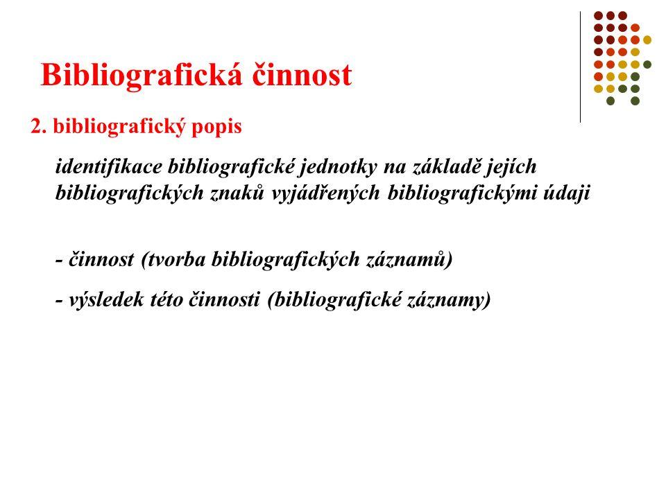 Bibliografická činnost 2. bibliografický popis identifikace bibliografické jednotky na základě jejích bibliografických znaků vyjádřených bibliografick