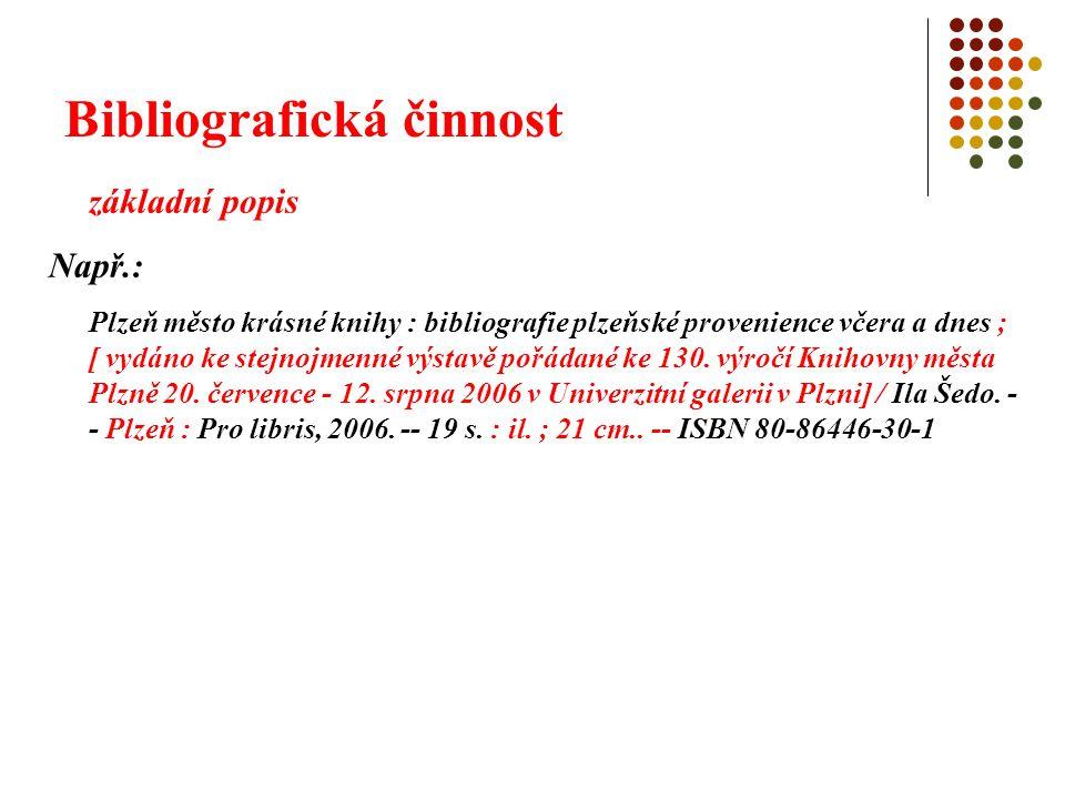 Bibliografická činnost základní popis Např.: Plzeň město krásné knihy : bibliografie plzeňské provenience včera a dnes ; [ vydáno ke stejnojmenné výst