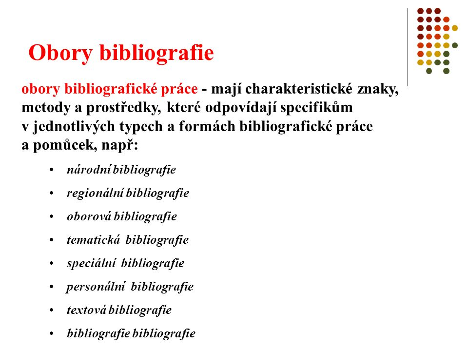 """Obory bibliografie národní bibliografie cílem je podat vyčerpávající obraz literární produkce určitého národa nebo státu – používá se jednotně název """"národní bibliografie druhy výsledků: bibliografie souběžná (o souběžné literární produkci, na základě povinného výtisku) bibliografie retrospektivní (o produkci uplynulé, historicky uzavřené epochy) bibliografie retrográdní (kumulace souběžné a retrospektivní)"""