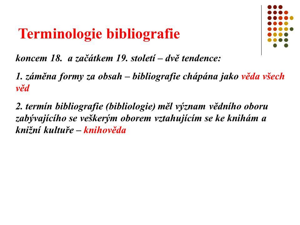 Terminologie bibliografie koncem 18. a začátkem 19. století – dvě tendence: 1. záměna formy za obsah – bibliografie chápána jako věda všech věd 2. ter