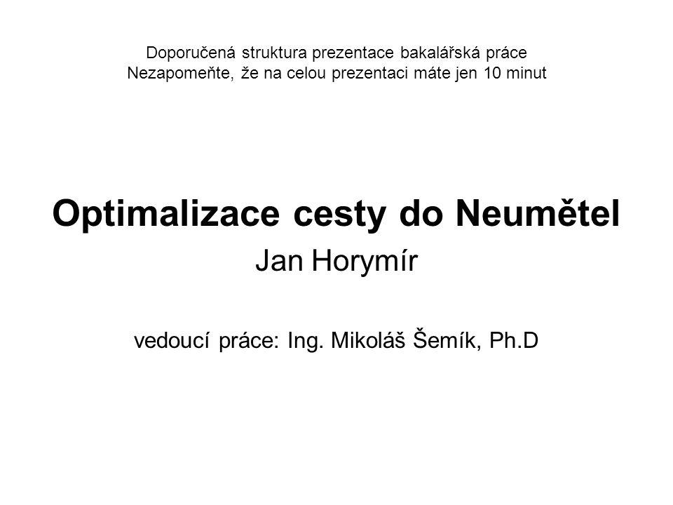 Doporučená struktura prezentace bakalářská práce Nezapomeňte, že na celou prezentaci máte jen 10 minut Optimalizace cesty do Neumětel Jan Horymír vedo