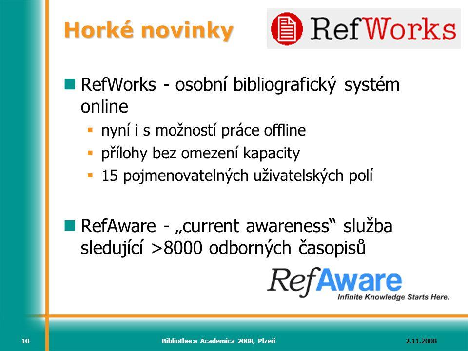"""2.11.2008Bibliotheca Academica 2008, Plzeň10 Horké novinky RefWorks - osobní bibliografický systém online  nyní i s možností práce offline  přílohy bez omezení kapacity  15 pojmenovatelných uživatelských polí RefAware - """"current awareness služba sledující >8000 odborných časopisů"""