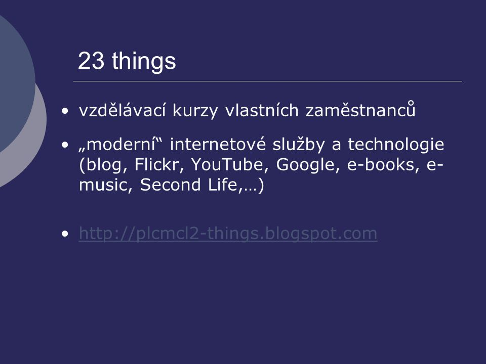 "23 things vzdělávací kurzy vlastních zaměstnanců ""moderní"" internetové služby a technologie (blog, Flickr, YouTube, Google, e-books, e- music, Second"