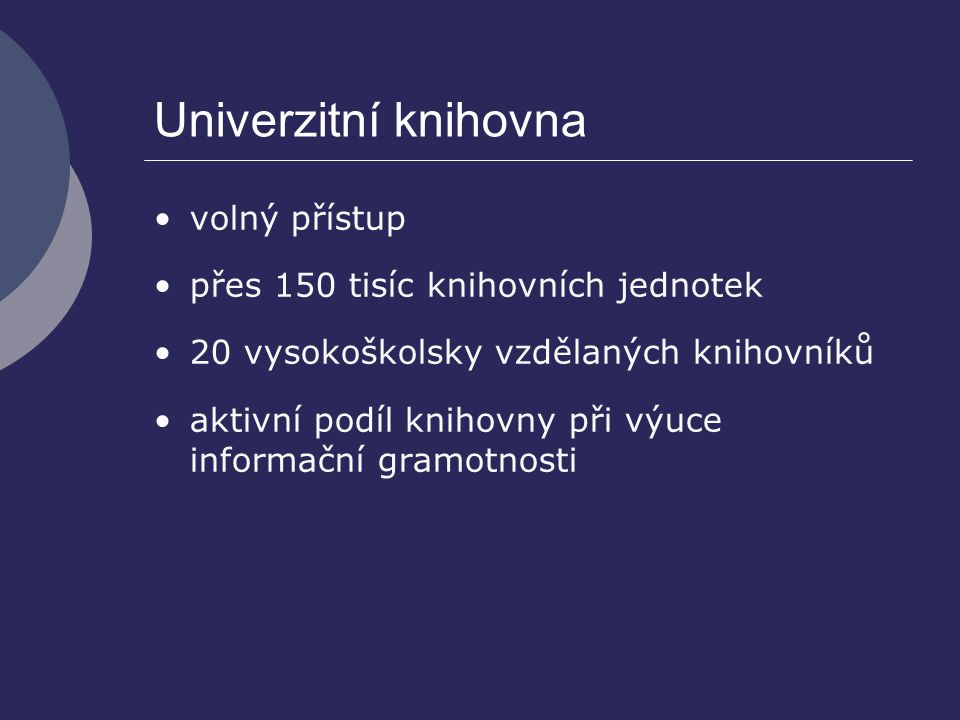 Univerzitní knihovna volný přístup přes 150 tisíc knihovních jednotek 20 vysokoškolsky vzdělaných knihovníků aktivní podíl knihovny při výuce informač
