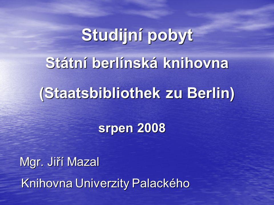 Studijní pobyt Mgr. Jiří Mazal Knihovna Univerzity Palackého srpen 2008 Státní berlínská knihovna (Staatsbibliothek zu Berlin)