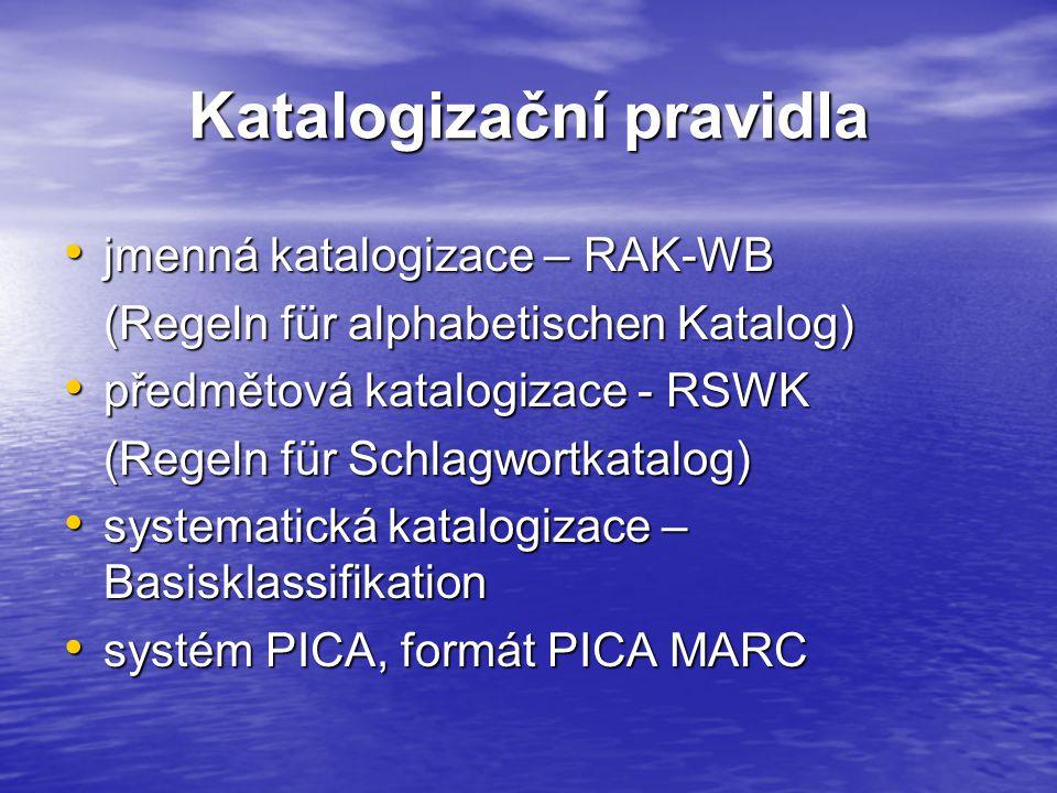 Katalogizační pravidla jmenná katalogizace – RAK-WB jmenná katalogizace – RAK-WB (Regeln für alphabetischen Katalog) předmětová katalogizace - RSWK předmětová katalogizace - RSWK (Regeln für Schlagwortkatalog) systematická katalogizace – Basisklassifikation systematická katalogizace – Basisklassifikation systém PICA, formát PICA MARC systém PICA, formát PICA MARC