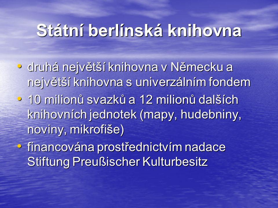 Státní berlínská knihovna druhá největší knihovna v Německu a největší knihovna s univerzálním fondem druhá největší knihovna v Německu a největší knihovna s univerzálním fondem 10 milionů svazků a 12 milionů dalších knihovních jednotek (mapy, hudebniny, noviny, mikrofiše) 10 milionů svazků a 12 milionů dalších knihovních jednotek (mapy, hudebniny, noviny, mikrofiše) financována prostřednictvím nadace Stiftung Preußischer Kulturbesitz financována prostřednictvím nadace Stiftung Preußischer Kulturbesitz