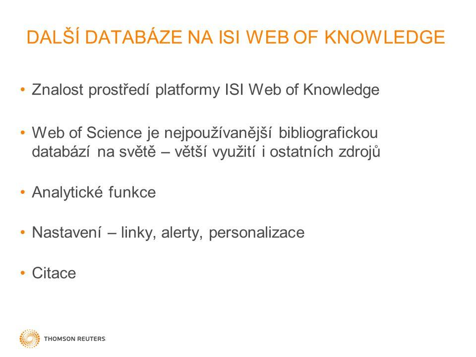 DALŠÍ DATABÁZE NA ISI WEB OF KNOWLEDGE Znalost prostředí platformy ISI Web of Knowledge Web of Science je nejpoužívanější bibliografickou databází na světě – větší využití i ostatních zdrojů Analytické funkce Nastavení – linky, alerty, personalizace Citace