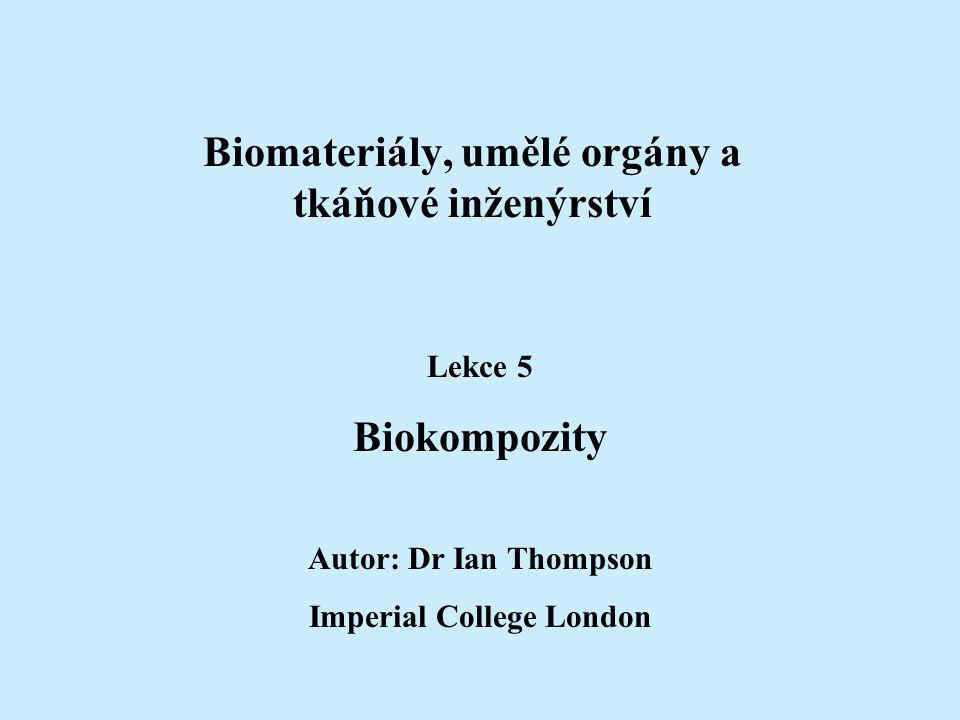 Biomateriály, umělé orgány a tkáňové inženýrství Lekce 5 Biokompozity Autor: Dr Ian Thompson Imperial College London