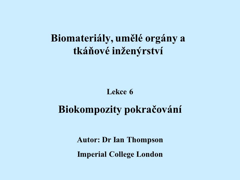 Biomateriály, umělé orgány a tkáňové inženýrství Lekce 6 Biokompozity pokračování Autor: Dr Ian Thompson Imperial College London