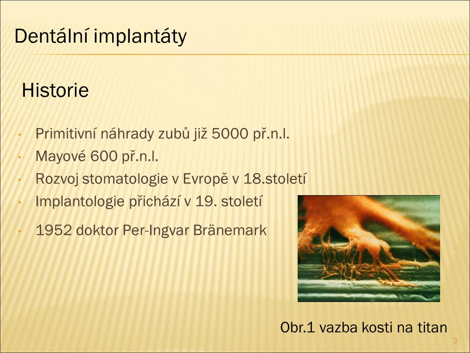 3 Primitivní náhrady zubů již 5000 př.n.l. Mayové 600 př.n.l. Rozvoj stomatologie v Evropě v 18.století Implantologie přichází v 19. století 1952 dokt