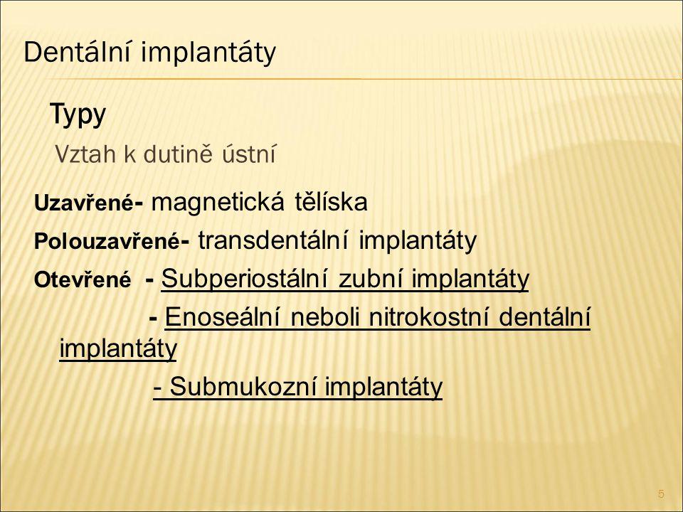 5 Dentální implantáty Vztah k dutině ústní Typy Uzavřené - magnetická tělíska Polouzavřené - transdentální implantáty Otevřené - Subperiostální zubní