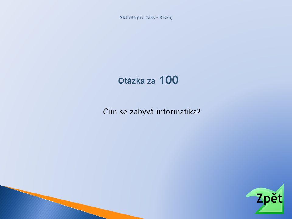 Otázka za 100 Čím se zabývá informatika?