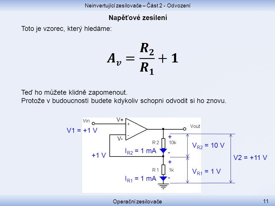V+ V- Neinvertující zesilovače – Část 2 - Odvození Operační zesilovače 11 +1 V V1 = +1 V V R1 = 1 V I R1 = 1 mA I R2 = 1 mA V R2 = 10 V + - + - V2 = +