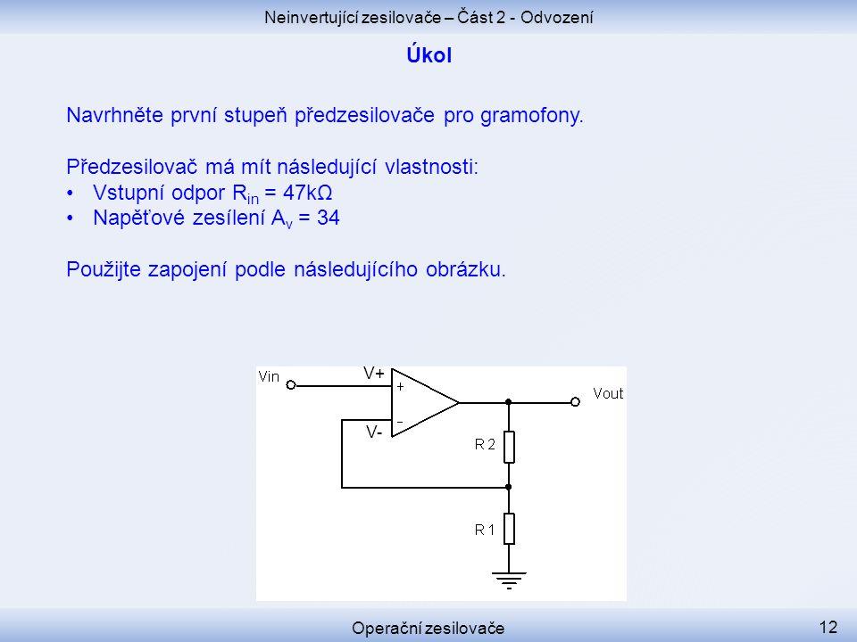 Neinvertující zesilovače – Část 2 - Odvození Operační zesilovače 12 Navrhněte první stupeň předzesilovače pro gramofony. Předzesilovač má mít následuj