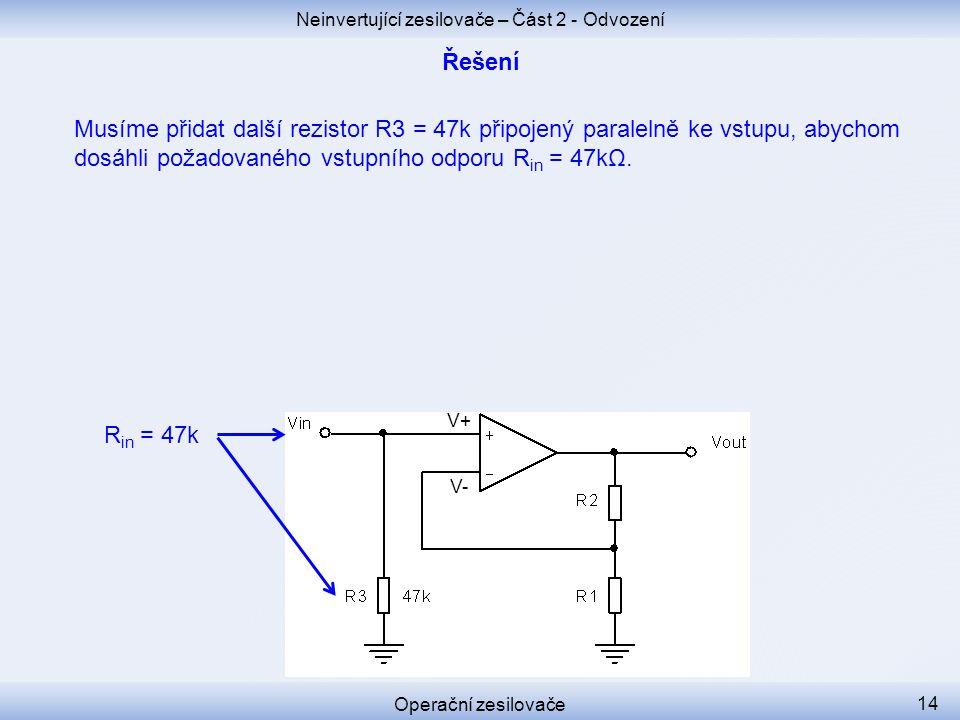 Neinvertující zesilovače – Část 2 - Odvození Operační zesilovače 14 Musíme přidat další rezistor R3 = 47k připojený paralelně ke vstupu, abychom dosáh
