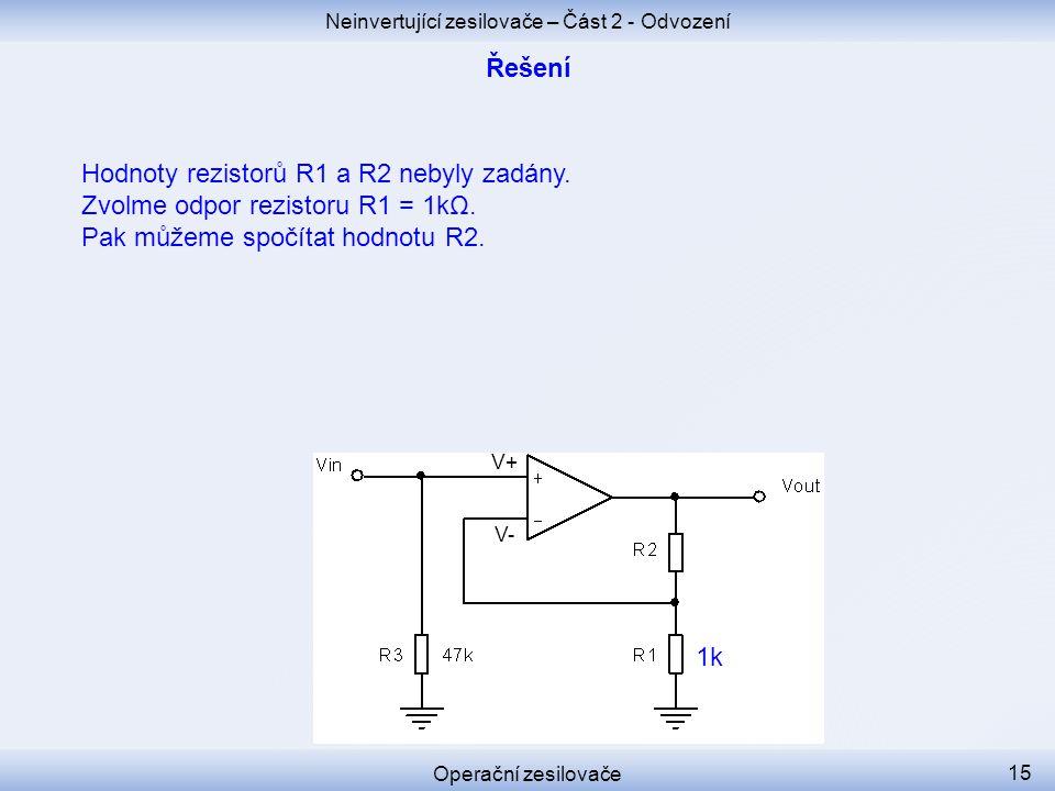 Neinvertující zesilovače – Část 2 - Odvození Operační zesilovače 15 Hodnoty rezistorů R1 a R2 nebyly zadány. Zvolme odpor rezistoru R1 = 1kΩ. Pak může