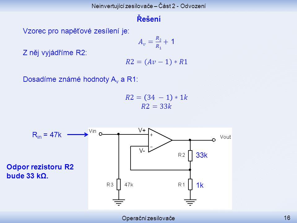 Neinvertující zesilovače – Část 2 - Odvození Operační zesilovače 16 Odpor rezistoru R2 bude 33 kΩ. V+ V- R in = 47k 1k 33k