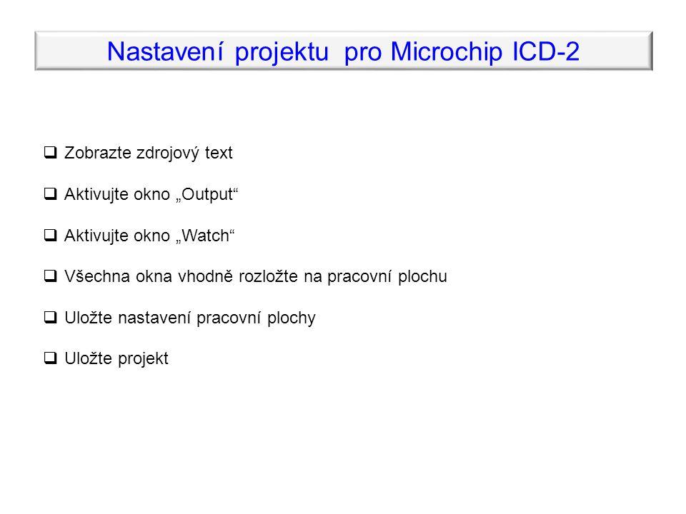 """ Zobrazte zdrojový text  Aktivujte okno """"Output  Aktivujte okno """"Watch  Všechna okna vhodně rozložte na pracovní plochu  Uložte nastavení pracovní plochy  Uložte projekt Nastavení projektu pro Microchip ICD-2"""