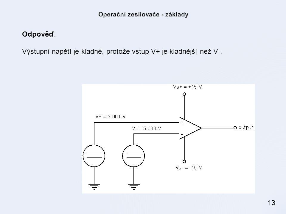 13 Odpověď: Výstupní napětí je kladné, protože vstup V+ je kladnější než V-.