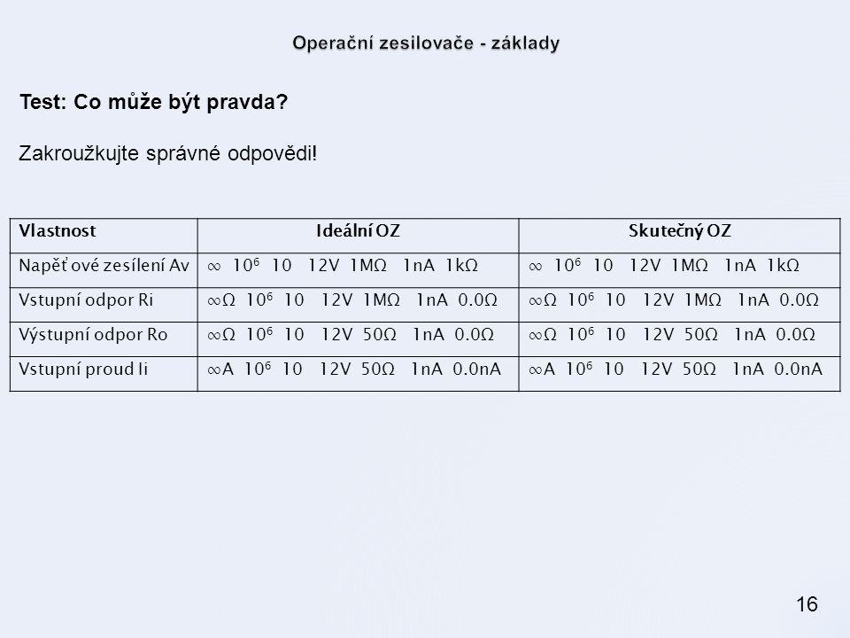 16 VlastnostIdeální OZSkutečný OZ Napěťové zesílení Av∞ 10 6 10 12V 1MΩ 1nA 1kΩ Vstupní odpor Ri∞Ω 10 6 10 12V 1MΩ 1nA 0.0Ω Výstupní odpor Ro∞Ω 10 6 10 12V 50Ω 1nA 0.0Ω Vstupní proud Ii∞A 10 6 10 12V 50Ω 1nA 0.0nA Test: Co může být pravda.