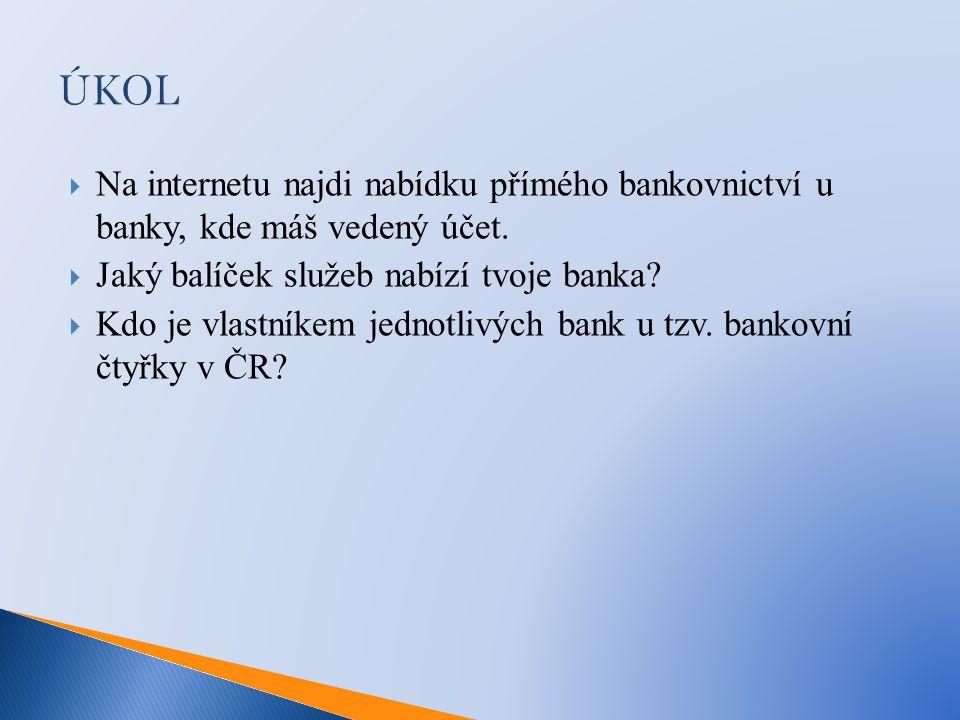 ÚKOL  Na internetu najdi nabídku přímého bankovnictví u banky, kde máš vedený účet.  Jaký balíček služeb nabízí tvoje banka?  Kdo je vlastníkem jed