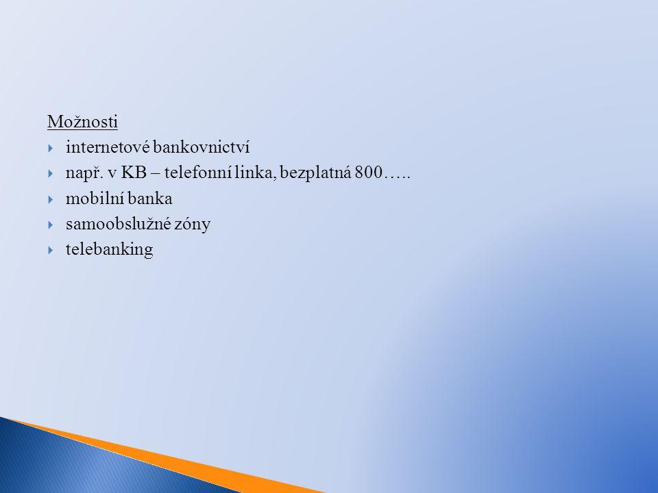 Možnosti  internetové bankovnictví  např. v KB – telefonní linka, bezplatná 800…..  mobilní banka  samoobslužné zóny  telebanking