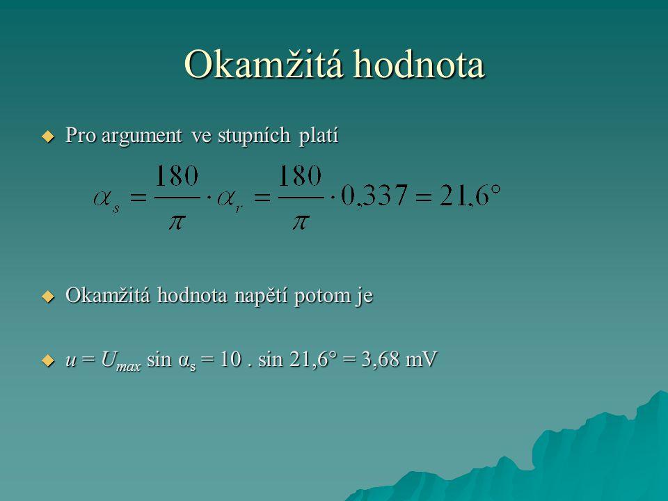 Okamžitá hodnota  Pro argument ve stupních platí  Okamžitá hodnota napětí potom je  u = U max sin α s = 10. sin 21,6° = 3,68 mV
