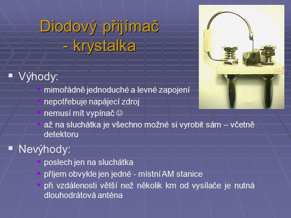 Diodový přijímač - krystalka  Výhody:  mimořádně jednoduché a levné zapojení  nepotřebuje napájecí zdroj  nemusí mít vypínač  až na sluchátka je