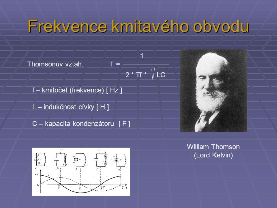 Frekvence kmitavého obvodu 1 Thomsonův vztah: f = 2 * π * LC William Thomson (Lord Kelvin) f – kmitočet (frekvence) [ Hz ] L – indukčnost cívky [ H ]