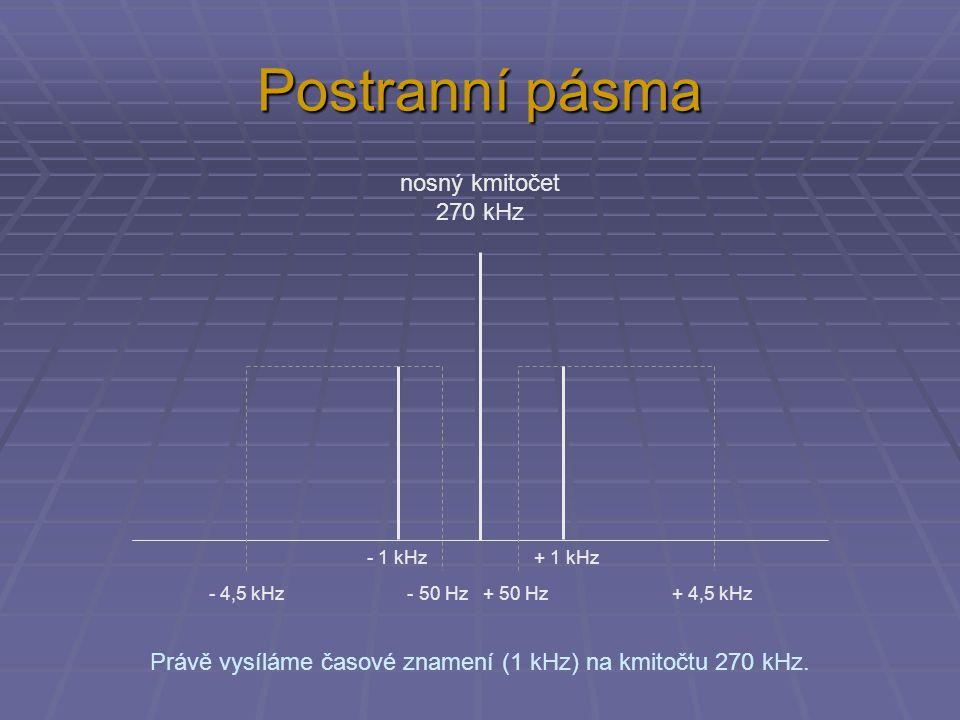 Postranní pásma nosný kmitočet 270 kHz - 4,5 kHz - 50 Hz + 50 Hz + 4,5 kHz Právě vysíláme časové znamení (1 kHz) na kmitočtu 270 kHz. - 1 kHz + 1 kHz