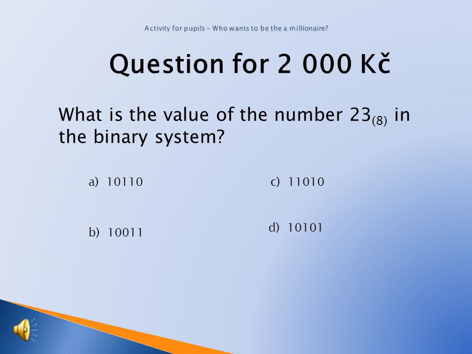 Question for 2 000 Kč What is the value of the number 23 (8) in the binary system.