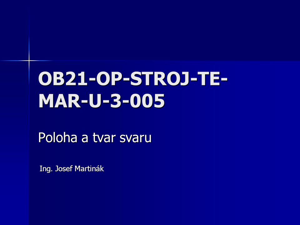 OB21-OP-STROJ-TE- MAR-U-3-005 Poloha a tvar svaru Ing. Josef Martinák
