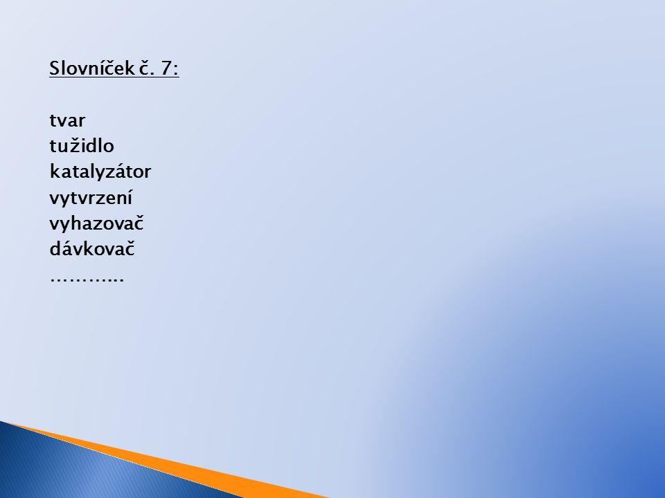 Slovníček č. 7: tvar tužidlo katalyzátor vytvrzení vyhazovač dávkovač ………...