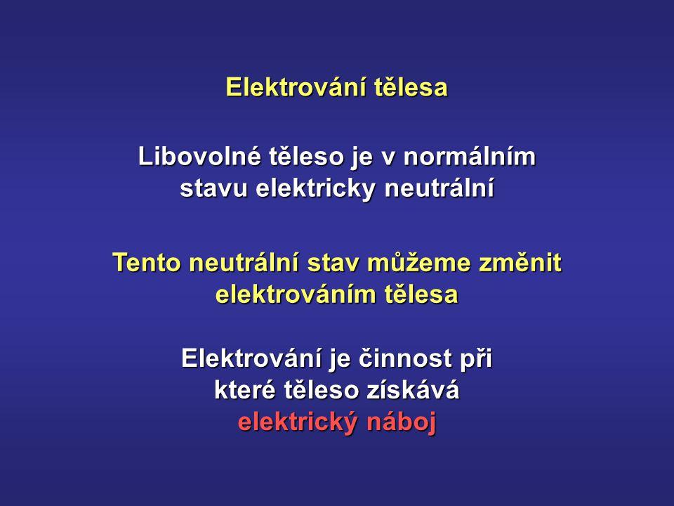 Libovolné těleso je v normálním stavu elektricky neutrální Tento neutrální stav můžeme změnit elektrováním tělesa Elektrování tělesa Elektrování je činnost při které těleso získává elektrický náboj