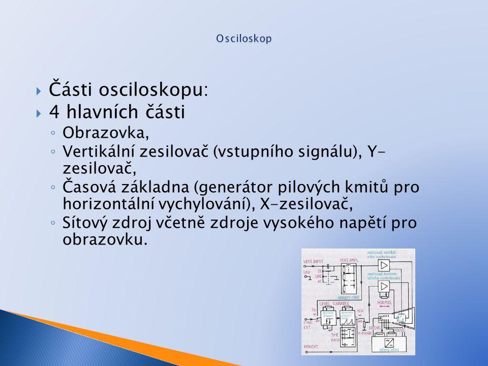  Části osciloskopu:  4 hlavních části ◦ Obrazovka, ◦ Vertikální zesilovač (vstupního signálu), Y- zesilovač, ◦ Časová základna (generátor pilových kmitů pro horizontální vychylování), X-zesilovač, ◦ Sítový zdroj včetně zdroje vysokého napětí pro obrazovku.