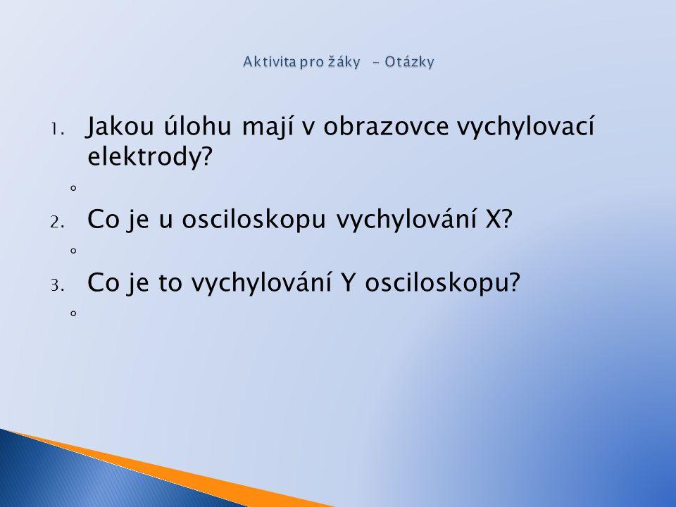 1. Jakou úlohu mají v obrazovce vychylovací elektrody? ◦ 2. Co je u osciloskopu vychylování X? ◦ 3. Co je to vychylování Y osciloskopu? ◦