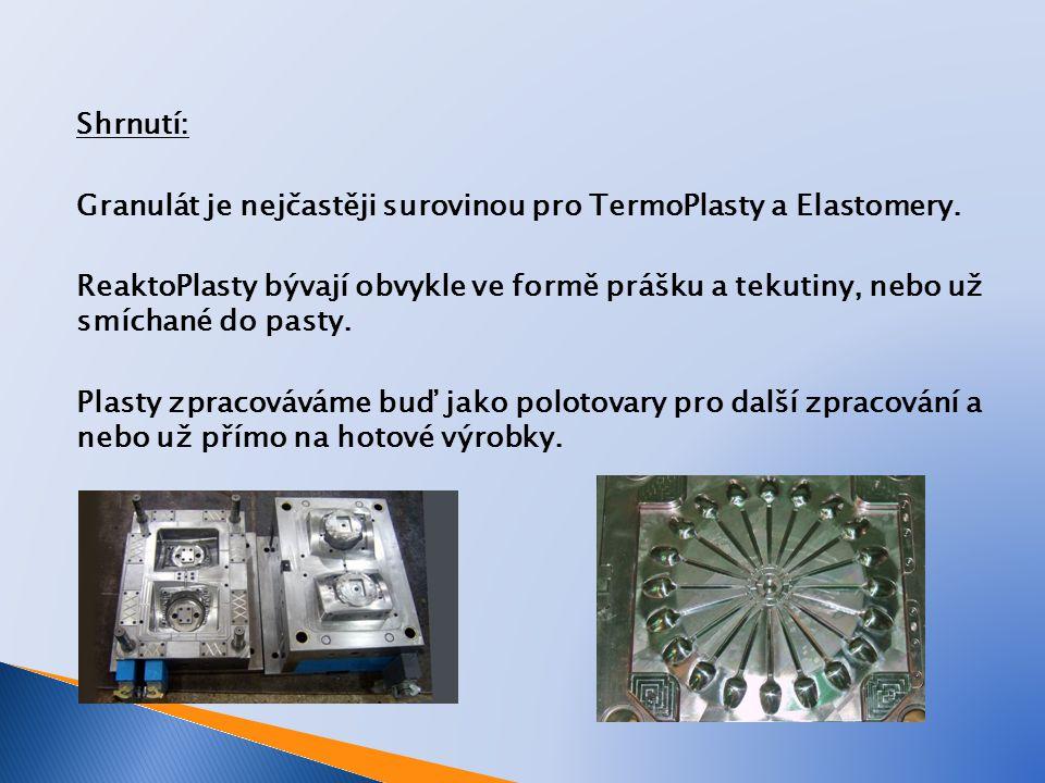 Shrnutí: Granulát je nejčastěji surovinou pro TermoPlasty a Elastomery. ReaktoPlasty bývají obvykle ve formě prášku a tekutiny, nebo už smíchané do pa