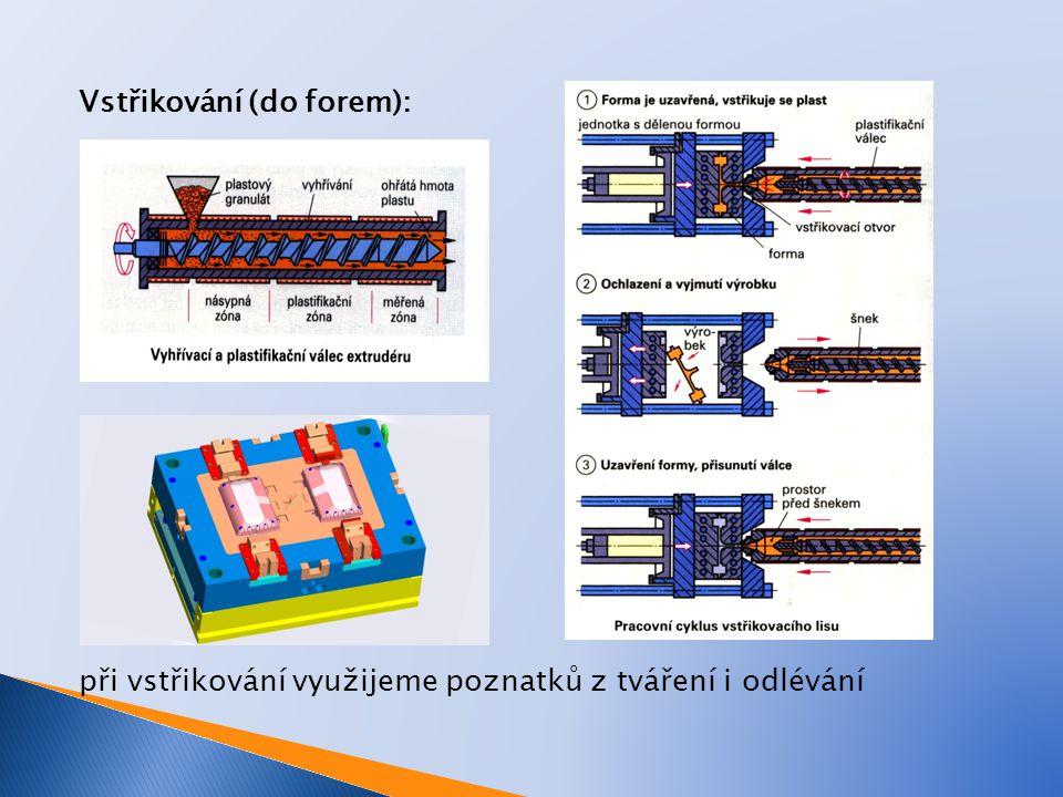 Vstřikování (do forem): při vstřikování využijeme poznatků z tváření i odlévání