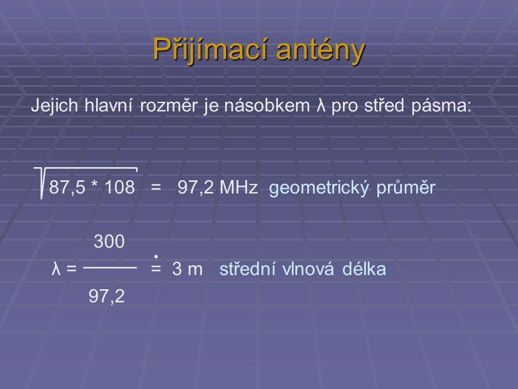Přijímací antény Jejich hlavní rozměr je násobkem λ pro střed pásma: 87,5 * 108 = 97,2 MHz geometrický průměr 300 λ = = 3 m střední vlnová délka 97,2