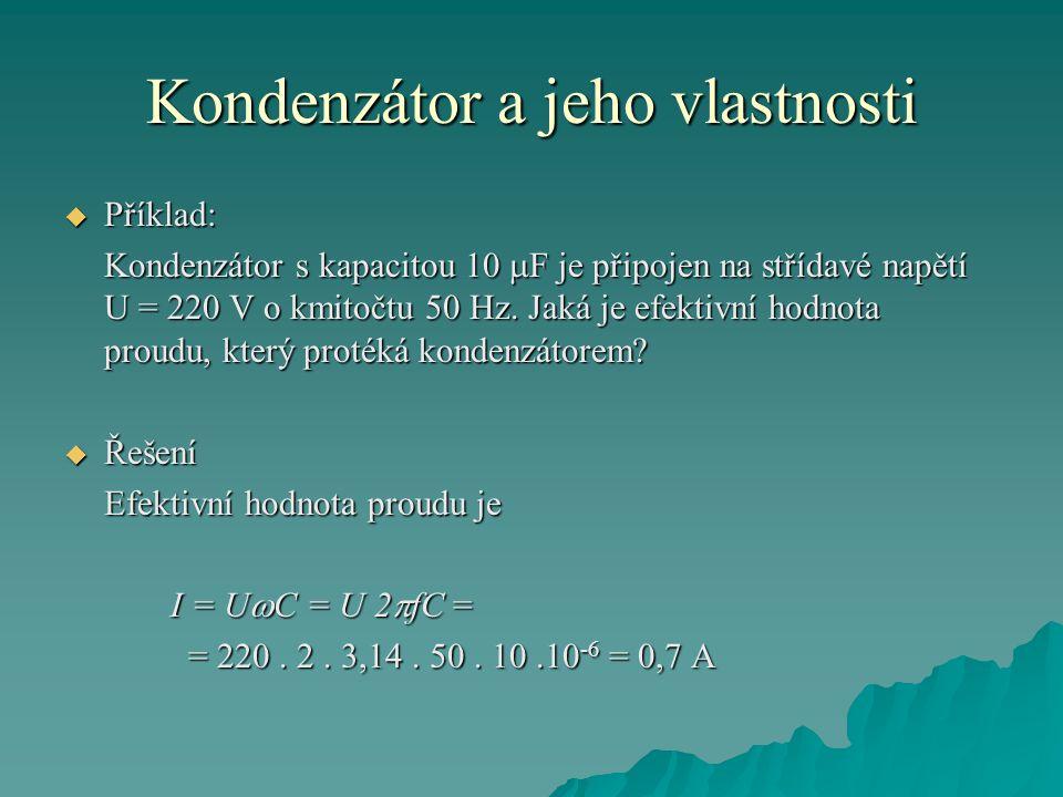 Kondenzátor a jeho vlastnosti  Příklad: Kondenzátor s kapacitou 10  F je připojen na střídavé napětí U = 220 V o kmitočtu 50 Hz.