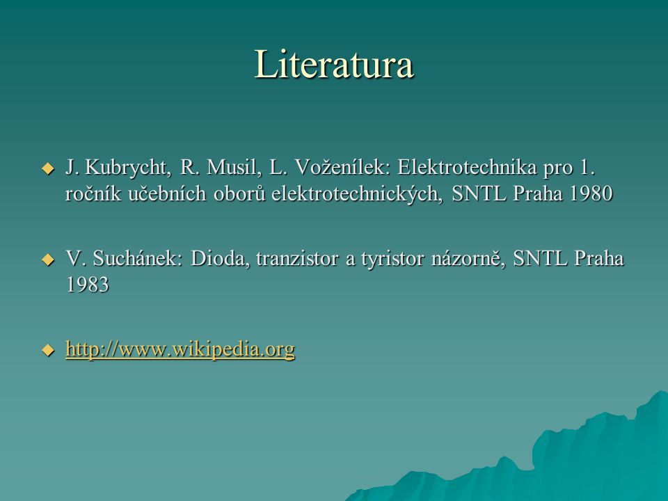 Literatura  J. Kubrycht, R. Musil, L. Voženílek: Elektrotechnika pro 1. ročník učebních oborů elektrotechnických, SNTL Praha 1980  V. Suchánek: Diod