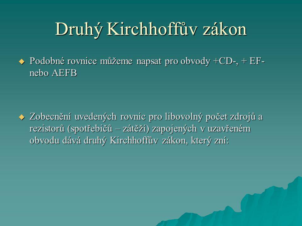 Druhý Kirchhoffův zákon  Podobné rovnice můžeme napsat pro obvody +CD-, + EF- nebo AEFB  Zobecnění uvedených rovnic pro libovolný počet zdrojů a rezistorů (spotřebičů – zátěží) zapojených v uzavřeném obvodu dává druhý Kirchhoffův zákon, který zní: