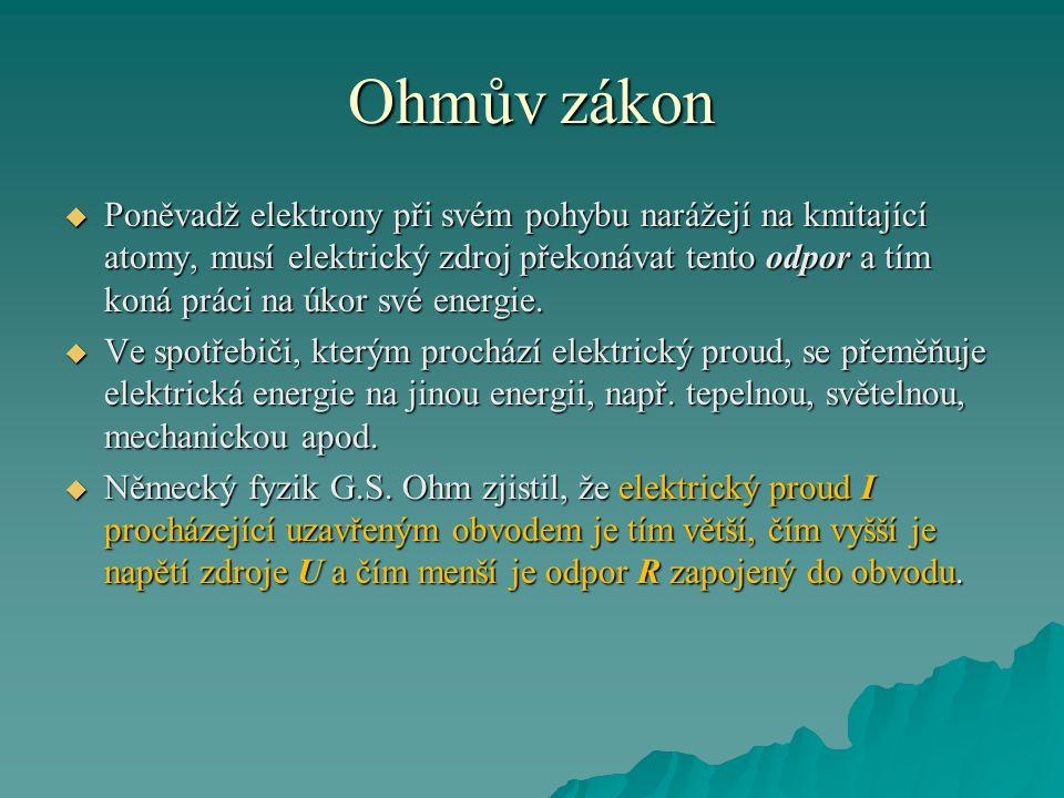 Ohmův zákon  Poněvadž elektrony při svém pohybu narážejí na kmitající atomy, musí elektrický zdroj překonávat tento odpor a tím koná práci na úkor své energie.