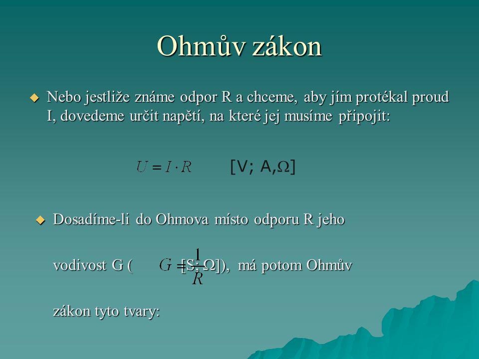 Ohmův zákon  Nebo jestliže známe odpor R a chceme, aby jím protékal proud I, dovedeme určit napětí, na které jej musíme připojit: [V; A,]  Dosadíme-li do Ohmova místo odporu R jeho vodivost G ( [S;  ]), má potom Ohmův zákon tyto tvary: