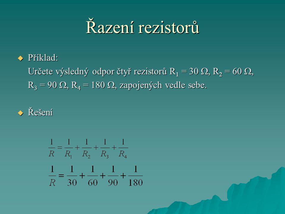 Řazení rezistorů  Příklad: Určete výsledný odpor čtyř rezistorů R 1 = 30 , R 2 = 60 , R 3 = 90 , R 4 = 180 , zapojených vedle sebe.  Řešení