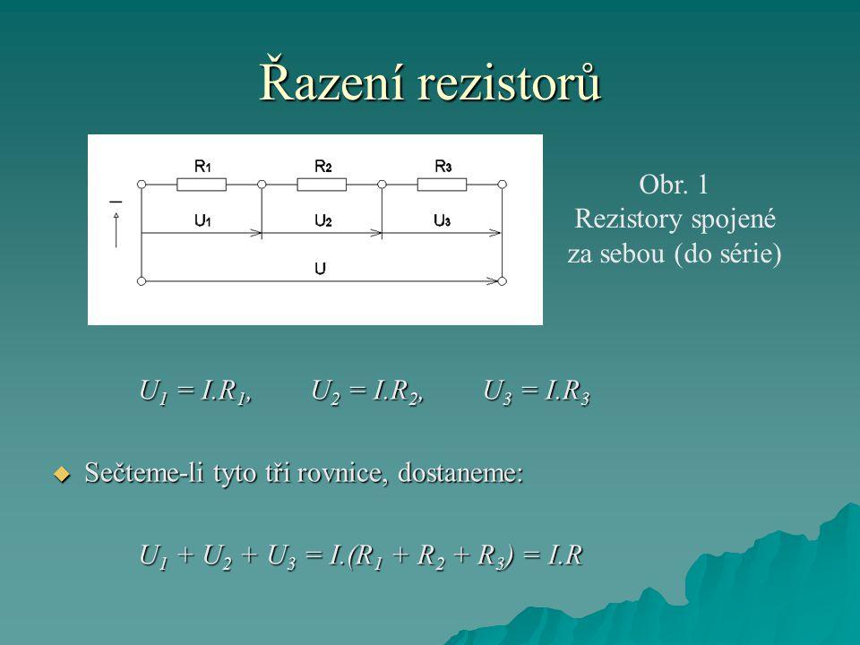 Řazení rezistorů U 1 = I.R 1, U 2 = I.R 2,U 3 = I.R 3  Sečteme-li tyto tři rovnice, dostaneme: U 1 + U 2 + U 3 = I.(R 1 + R 2 + R 3 ) = I.R Obr. 1 Re