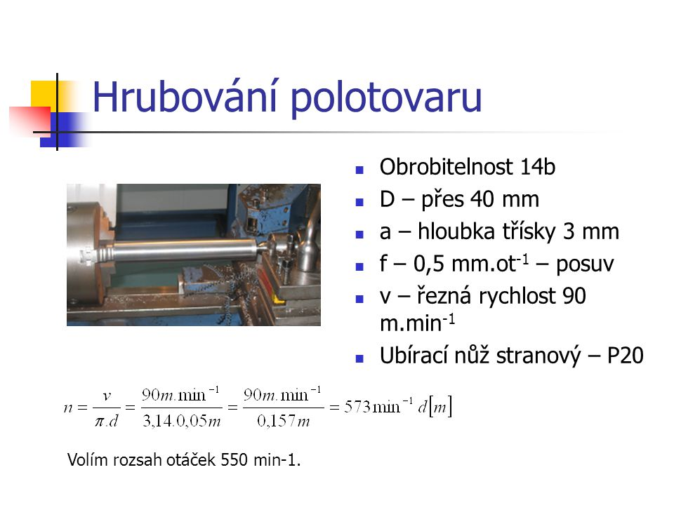 Hrubování polotovaru Obrobitelnost 14b D – přes 40 mm a – hloubka třísky 3 mm f – 0,5 mm.ot -1 – posuv v – řezná rychlost 90 m.min -1 Ubírací nůž stranový – P20 Volím rozsah otáček 550 min-1.