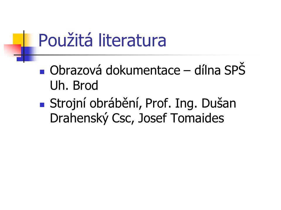 Použitá literatura Obrazová dokumentace – dílna SPŠ Uh. Brod Strojní obrábění, Prof. Ing. Dušan Drahenský Csc, Josef Tomaides