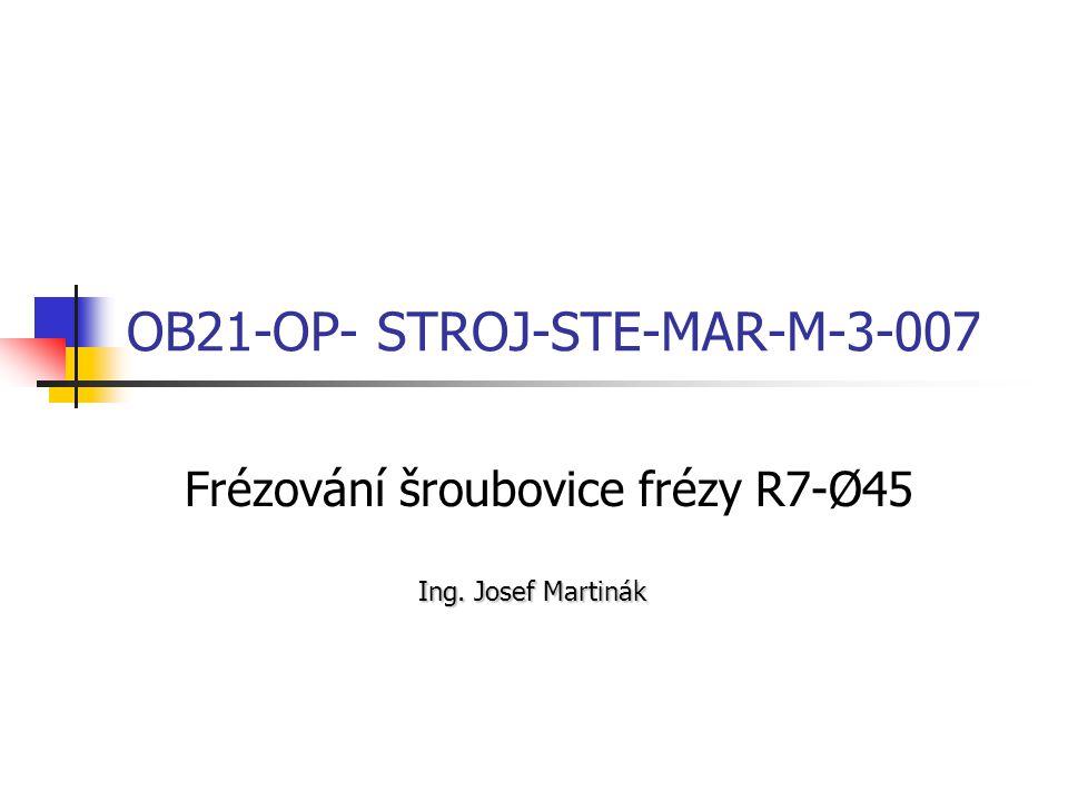 OB21-OP- STROJ-STE-MAR-M-3-007 Frézování šroubovice frézy R7-Ø45 Ing. Josef Martinák
